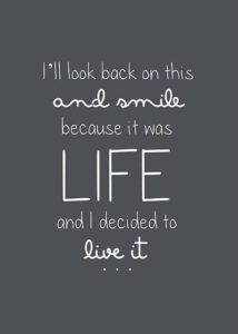 I'll look back on this and smile, because it was life and I decided to live it.