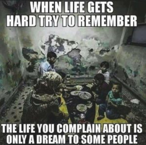 When life gets hard, try to remember the life you complain about is only a dream to some people.