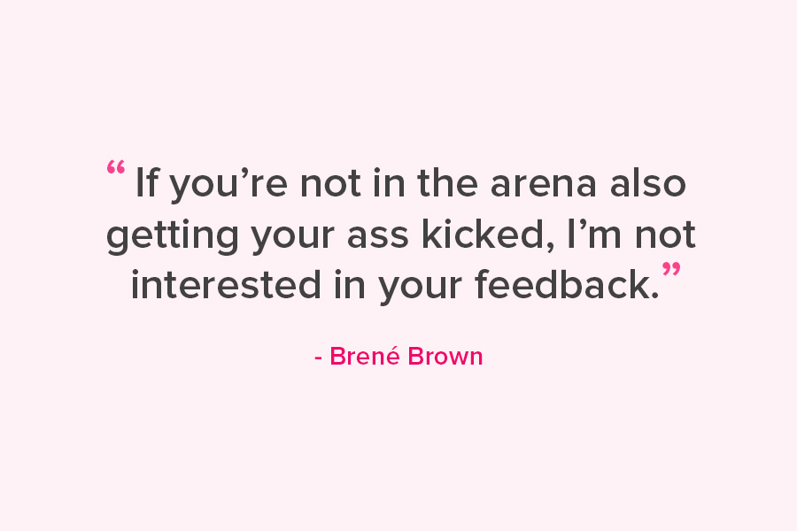 """If you're not in the arena also getting your ass kicked, I'm not interested in your feedback."" Quote from Brene' Brown"